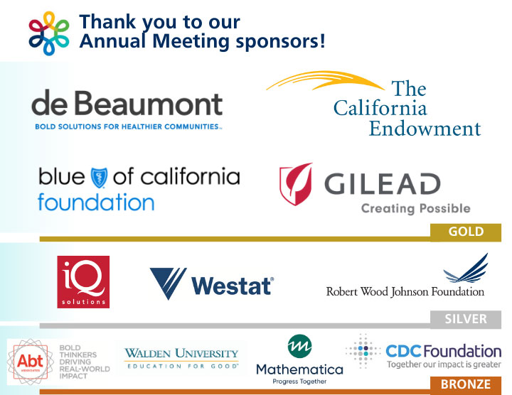 Thank you to our Annual Meeting Sponsors! Logos, de Beaumont Foundation, The California Endowment, GILEAD, Blue Shield of California, IQ, Westat, Robert Wood Johnson Foundation, ABT, Walden University, Mathematica, CDC Foundation