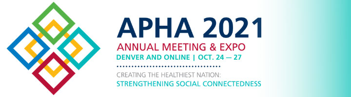 APHA 2021 Annual Meeting & Expo Denver and Online Oct. 24-27 Creating the Healthiest Nation: Strengthening Social Connectedness