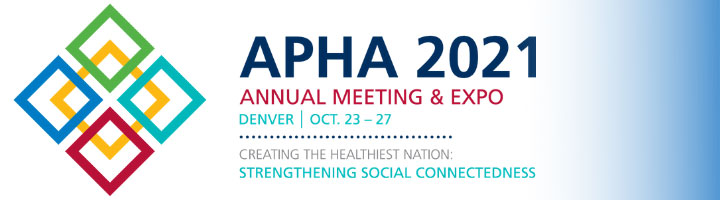 APHA 2021 Annual Meeting & Expo Denver Oct. 23-27 Creating the Healthiest Nation: Strengthening Social Connectedness